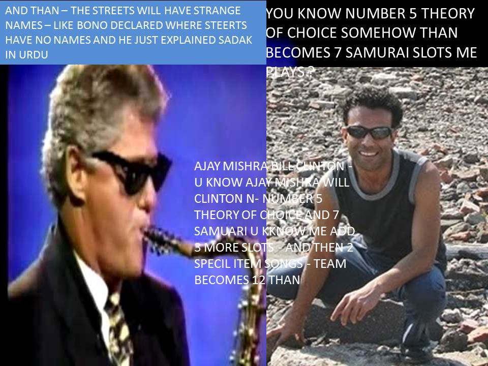 AJAY MISHRA BILL CLINTON - U KNOW AJAY MISHRA WILL CLINTON N- NUMBER 5 THEORY OF CHOICE AND 7 SAMUARI U KKNOW ME ADD 3 MORE SLOTS - AND THEN 2 SPECIL ITEM SONGS - TEAM BECOMES 12 THAN AND THEN U 2 S