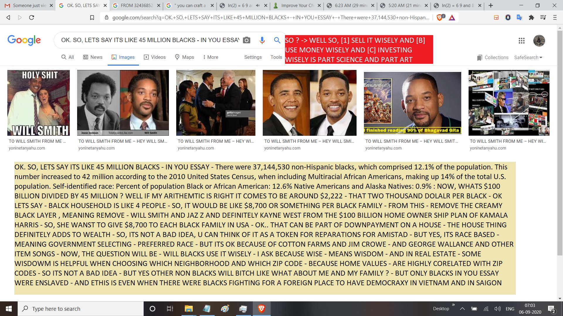 OK. SO, LETS SAY ITS LIKE 45 MILLION BLACKS - IN YOU ESSAY - There were 37,144,530 non-Hispanic blacks, which comprised 12.1% of the population. This number increased to 42 million according to the 2010 United States Census, when including Multiracial African Americans, making up 14% of the total U.S. population. Self-identified race: Percent of population Black or African American: 12.6% Native Americans and Alaska Natives: 0.9% : NOW, WHATS $100 BILLION DIVIDED BY 45 MILLION ? WELL IF MY ARITHEMTIC IS RIGHT IT COMES TO BE AROUND $2,222 - THAT TWO THOUSAND DOLALR PER BLACK - OK LETS SAY - BALCK HOUSEHOLD IS LIKE 4 PEOPLE - SO, IT WOULD BE LIKE $8,700 OR SOMETHING PER BLACK FAMILY - FROM THIS - REMOVE THE CREAMY BLACK LAYER , MEANING REMOVE - WILL SMITH AND JAZ Z AND DEFINITELY KAYNE WEST FROM THE $100 BILLION HOME OWNER SHIP PLAN OF KAMALA HARRIS - SO, SHE WANST TO GIVE $8,700 TO EACH BLACK FAMILY IN USA - OK.. THAT CAN BE PART OF DOWNPAYMENT ON A HOUSE - THE HOUSE THING DEFINITELY ADDS TO WEALTH - SO, ITS NOT A BAD IDEA, U CAN THINK OF IT AS A TOKEN FOR REPARATIONS FOR AMISTAD - BUT YES, ITS RACE BASED - MEANING GOVERNMENT SELECTING - PREFERRED RACE - BUT ITS OK BECAUSE OF COTTON FARMS AND JIM CROWE - AND GEORGE WALLANCE AND OTHER ITEM SONGS - NOW, THE QUESTION WILL BE - WILL BLACKS USE IT WISELY - I ASK BECAUSE WISE - MEANS WISDOM - AND IN REAL ESTATE - SOME WISDOWM IS HELPFUL WHEN CHOOSING WHICH NEIGHBORHOOD AND WHICH ZIP CODE - BECAUSE HOME VALUES - ARE HIGHLY CORELATED WITH ZIP CODES - SO ITS NOT A BAD IDEA - BUT YES OTHER NON BLACKS WILL BITCH LIKE WHAT ABOUT ME AND MY FAMILY ? - BUT ONLY BLACKS IN YOU ESSAY WERE ENSLAVED - AND ETHIS IS EVEN WHEN THERE WERE BLACKS FIGHTING FOR A FOREIGN PLACE TO HAVE DEMOCRAXY IN VIETNAM AND IN SAIGON