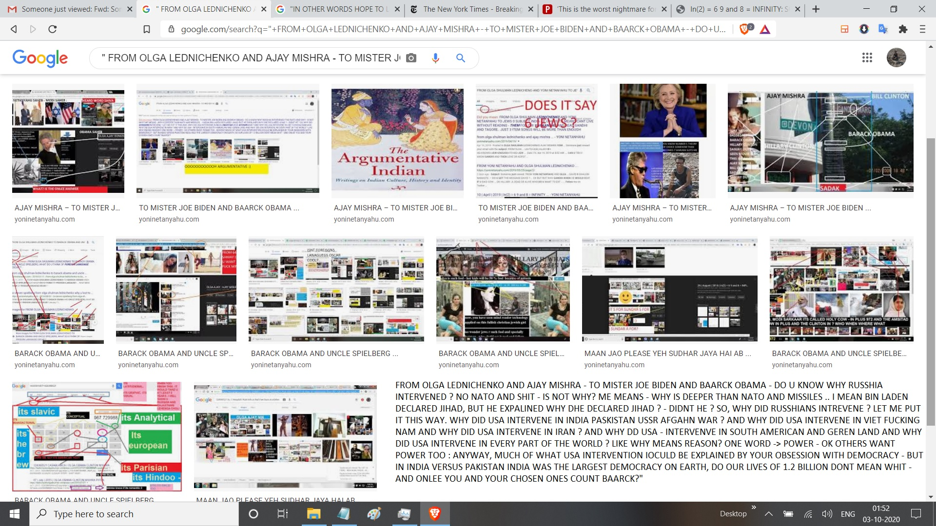 """"""" FROM OLGA LEDNICHENKO AND AJAY MISHRA - TO MISTER JOE BIDEN AND BAARCK OBAMA - DO U KNOW WHY RUSSHIA INTERVENED ? NO NATO AND SHIT - IS NOT WHY? ME MEANS - WHY IS DEEPER THAN NATO AND MISSILES .. I MEAN BIN LADEN DECLARED JIHAD, BUT HE EXPALINED WHY DHE DECLARED JIHAD ? - DIDNT HE ? SO, WHY DID RUSSHIANS INTREVENE ? LET ME PUT IT THIS WAY. WHY DID USA INTERVENE IN INDIA PASKISTAN USSR AFGAHN WAR ? AND WHY DID USA INTERVENE IN VIET FUCKING NAM AND WHY DID USA INTERVENE IN IRAN ? AND WHY DD USA - INTERVENVE IN SOUTH AMERICAN AND GEREN LAND AND WHY DID USA INTERVENE IN EVERY PART OF THE WORLD ? LIKE WHY MEANS REASON? ONE WORD -> POWER - OK OTHERS WANT POWER TOO : ANYWAY, MUCH OF WHAT USA INTERVENTION IOCULD BE EXPLAINED BY YOUR OBSESSION WITH DEMOCRACY - BUT IN INDIA VERSUS PAKISTAN INDIA WAS THE LARGEST DEMOCRACY ON EARTH, DO OUR LIVES OF 1.2 BILLION DONT MEAN WHIT - AND ONLEE YOU AND YOUR CHOSEN ONES COUNT BAARCK?"""""""